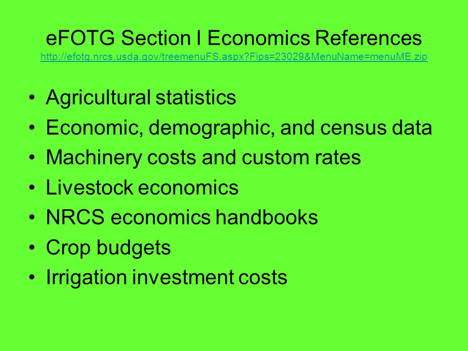 eFOTG Section I Economics References http://efotg.nrcs.usda.gov/treemenuFS.aspx Fips=23029&MenuName=menuME.zip http://efotg.nrcs.usda.gov/treemenuFS.aspx Fips=23029&MenuName=menuME.zip Agricultural statistics Economic, demographic, and census data Machinery costs and custom rates Livestock economics NRCS economics handbooks Crop budgets Irrigation investment costs