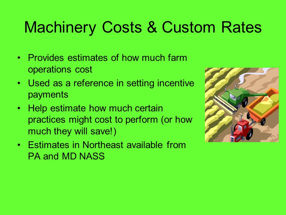 Machinery Costs & Custom Rates Provides estimates of how much farm operations cost Used as a reference in setting incentive payments Help estimate how much certain practices might cost to perform (or how much they will save!) Estimates in Northeast available from PA and MD NASS