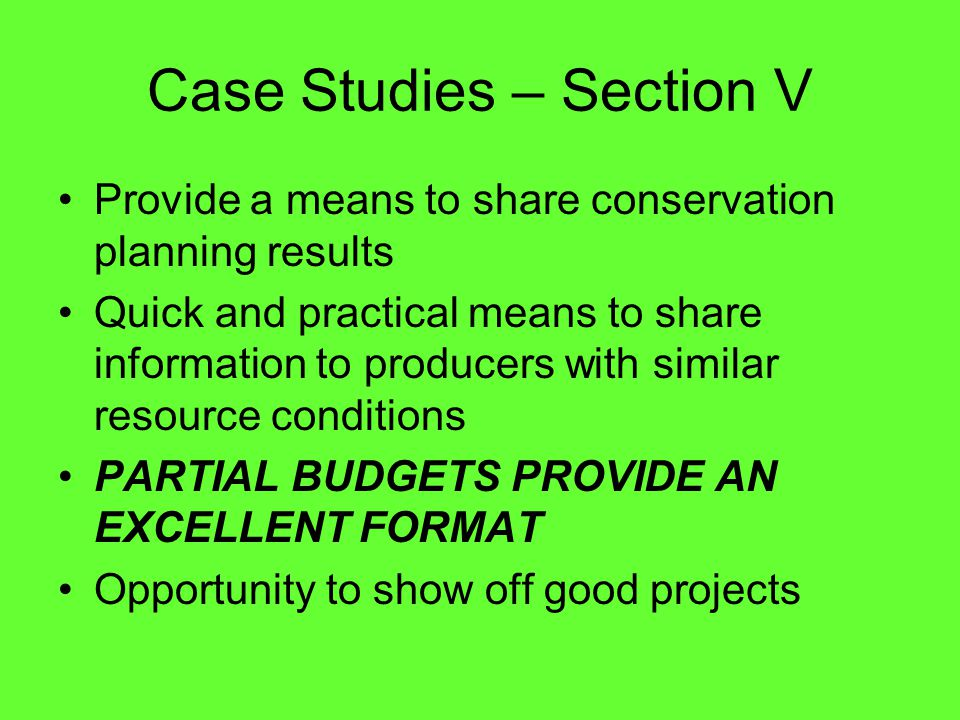 Case Studies – Section V Provide a means to share conservation planning results Quick and practical means to share information to producers with similar resource conditions PARTIAL BUDGETS PROVIDE AN EXCELLENT FORMAT Opportunity to show off good projects