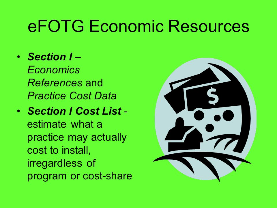 eFOTG Economic Resources Section I – Economics References and Practice Cost Data Section I Cost List - estimate what a practice may actually cost to install, irregardless of program or cost-share