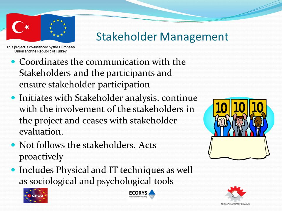 This project is co-financed by the European Union and the Republic of Turkey Stakeholder Management Coordinates the communication with the Stakeholders and the participants and ensure stakeholder participation Initiates with Stakeholder analysis, continue with the involvement of the stakeholders in the project and ceases with stakeholder evaluation.
