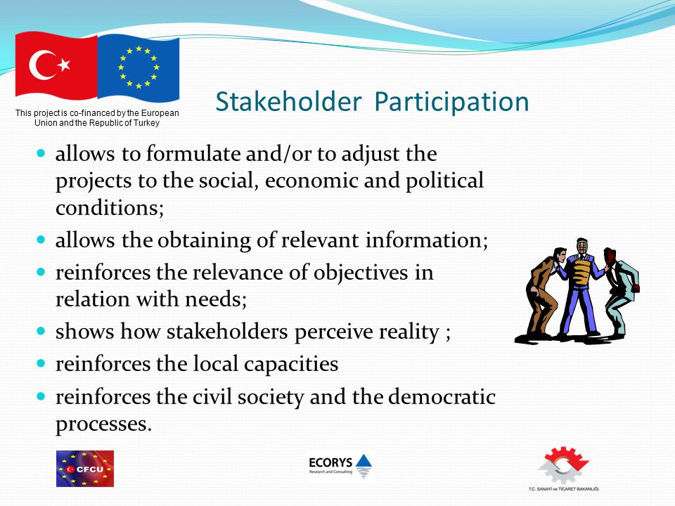 This project is co-financed by the European Union and the Republic of Turkey Stakeholder Participation allows to formulate and/or to adjust the projects to the social, economic and political conditions; allows the obtaining of relevant information; reinforces the relevance of objectives in relation with needs; shows how stakeholders perceive reality ; reinforces the local capacities reinforces the civil society and the democratic processes.