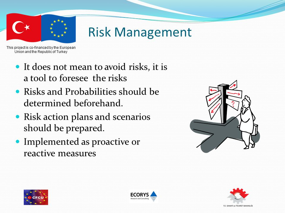 This project is co-financed by the European Union and the Republic of Turkey Risk Management It does not mean to avoid risks, it is a tool to foresee the risks Risks and Probabilities should be determined beforehand.