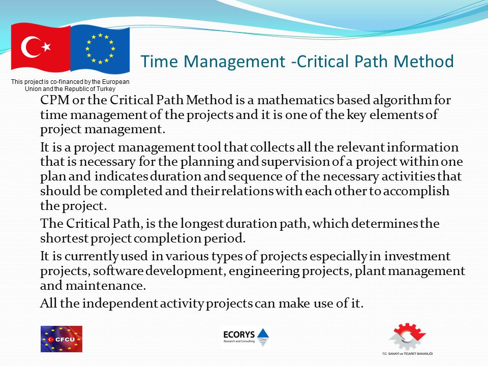 This project is co-financed by the European Union and the Republic of Turkey Time Management -Critical Path Method CPM or the Critical Path Method is a mathematics based algorithm for time management of the projects and it is one of the key elements of project management.