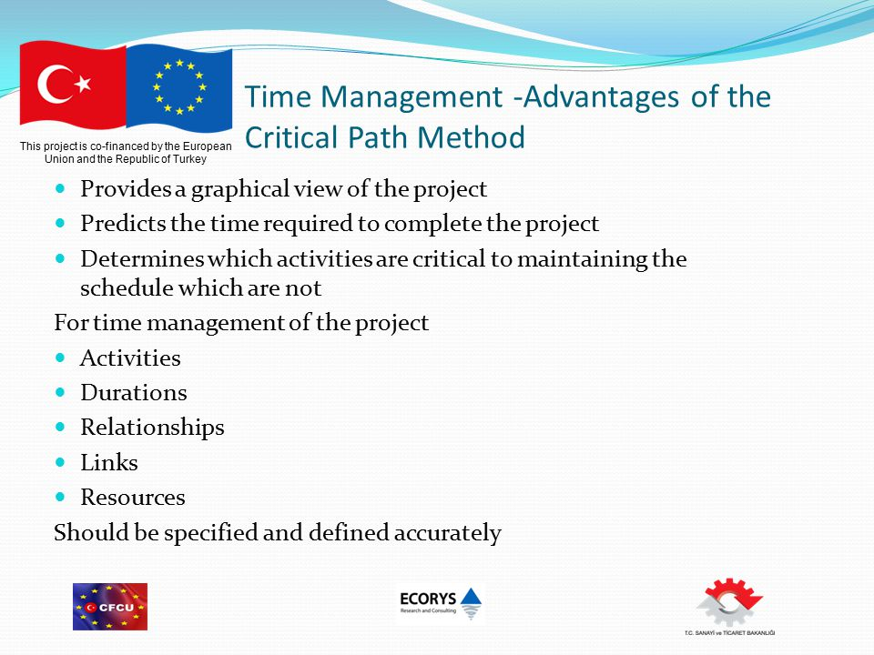 This project is co-financed by the European Union and the Republic of Turkey Time Management -Advantages of the Critical Path Method Provides a graphical view of the project Predicts the time required to complete the project Determines which activities are critical to maintaining the schedule which are not For time management of the project Activities Durations Relationships Links Resources Should be specified and defined accurately