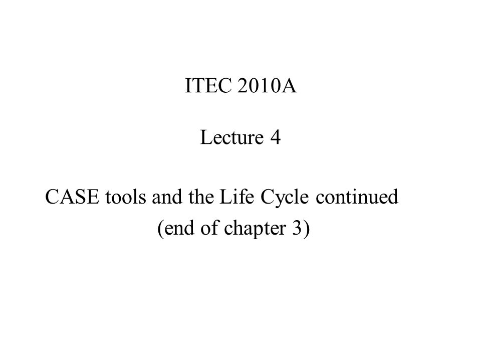 ITEC 2010A Lecture 4 CASE tools and the Life Cycle continued (end of chapter 3)