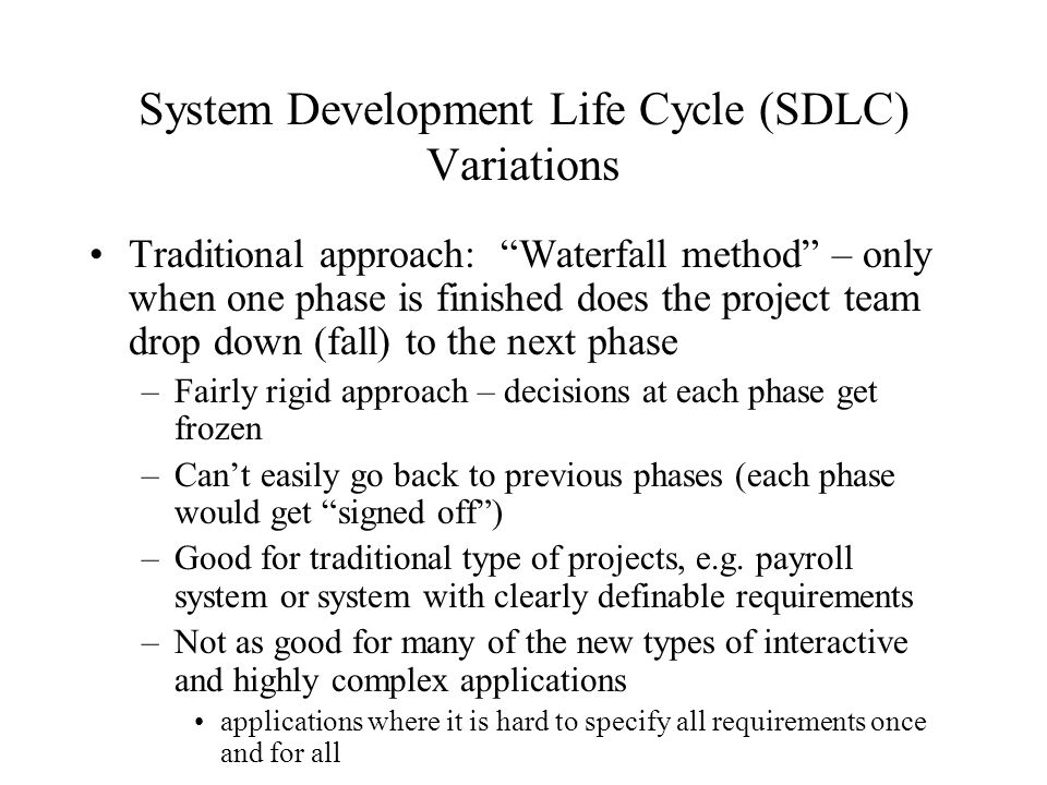 "System Development Life Cycle (SDLC) Variations Traditional approach: ""Waterfall method"" – only when one phase is finished does the project team drop"