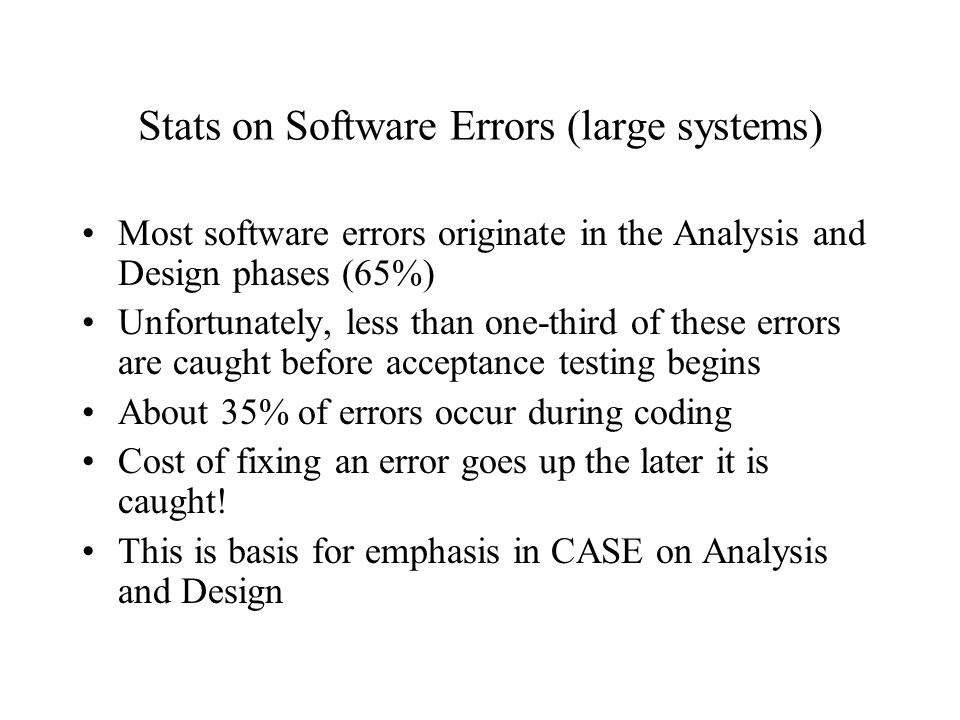 Stats on Software Errors (large systems) Most software errors originate in the Analysis and Design phases (65%) Unfortunately, less than one-third of