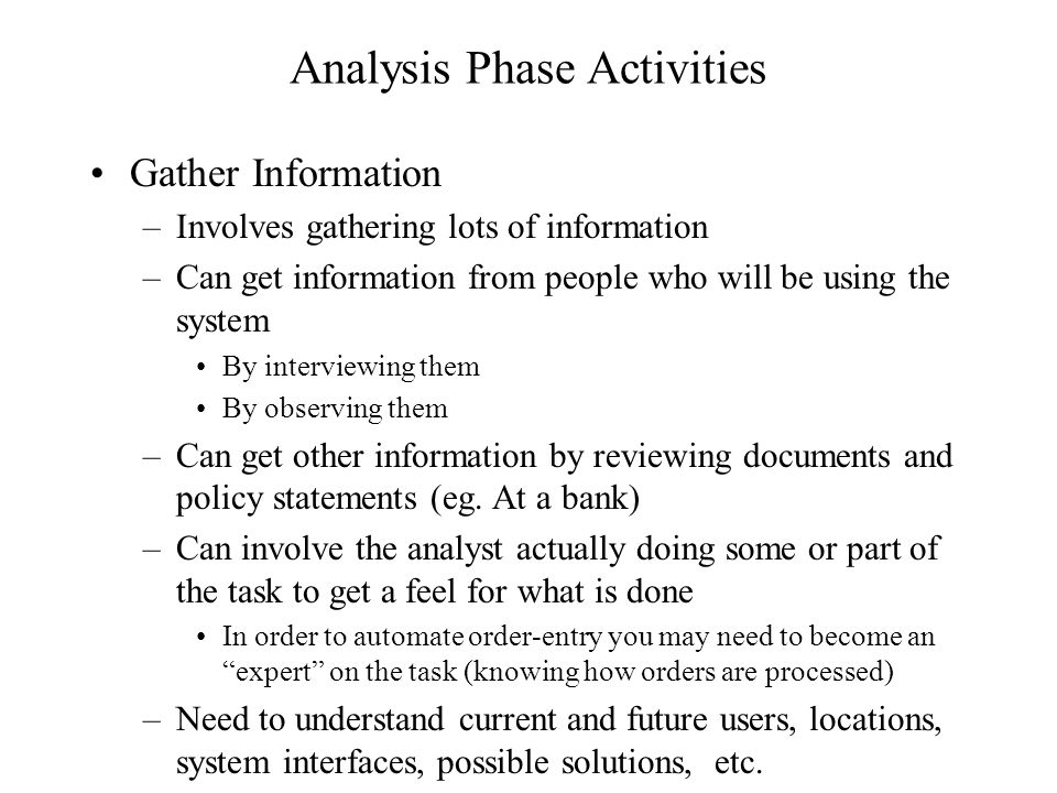 Analysis Phase Activities Gather Information –Involves gathering lots of information –Can get information from people who will be using the system By