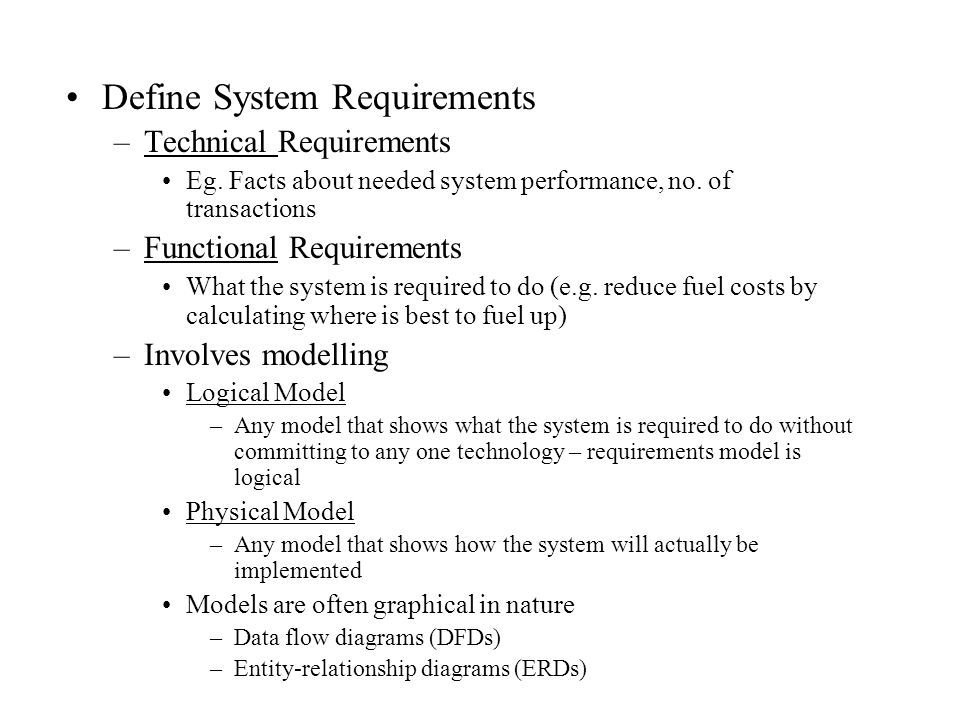 Define System Requirements –Technical Requirements Eg. Facts about needed system performance, no. of transactions –Functional Requirements What the sy