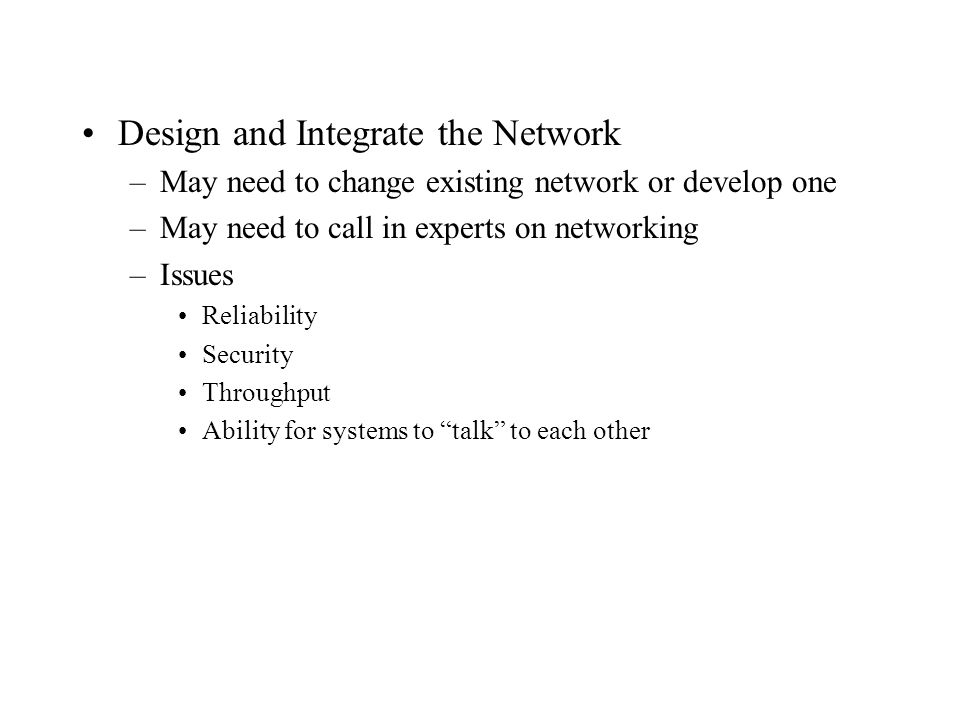 Design and Integrate the Network –May need to change existing network or develop one –May need to call in experts on networking –Issues Reliability Se