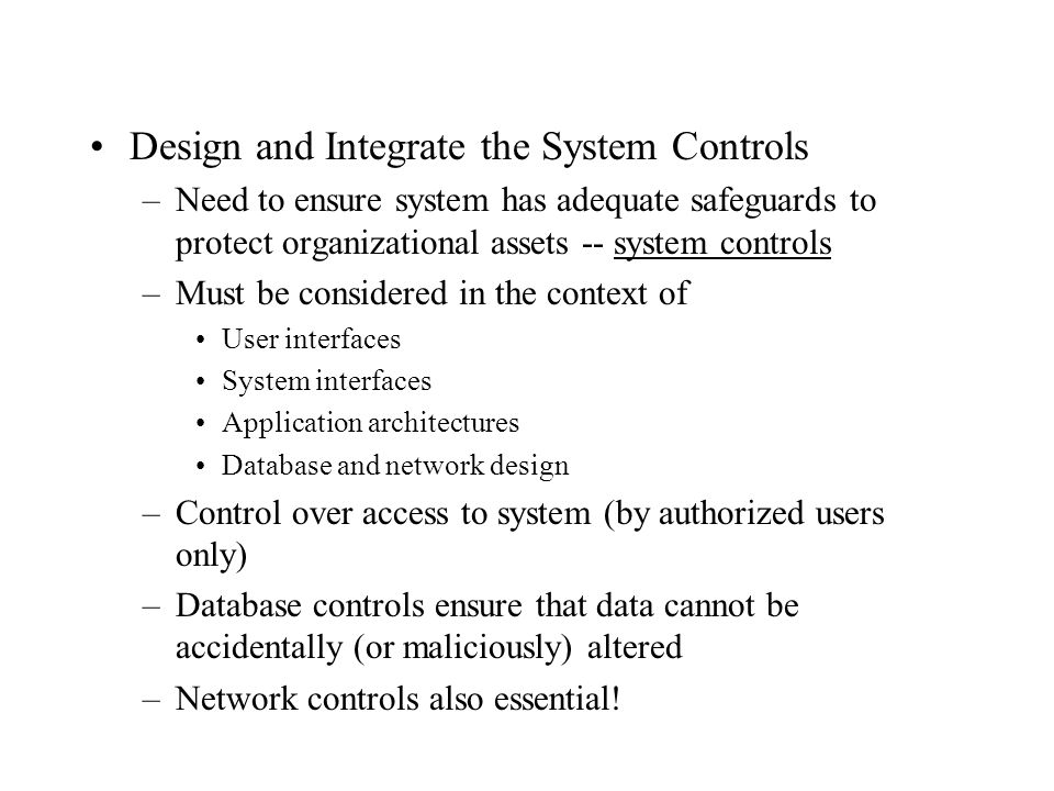 Design and Integrate the System Controls –Need to ensure system has adequate safeguards to protect organizational assets -- system controls –Must be c