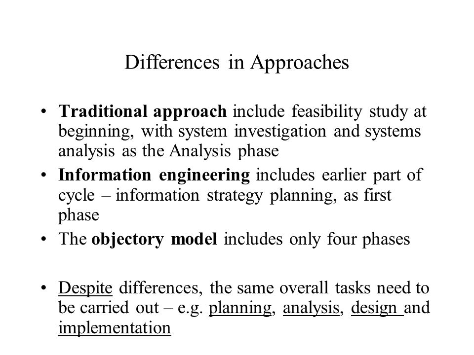 Differences in Approaches Traditional approach include feasibility study at beginning, with system investigation and systems analysis as the Analysis