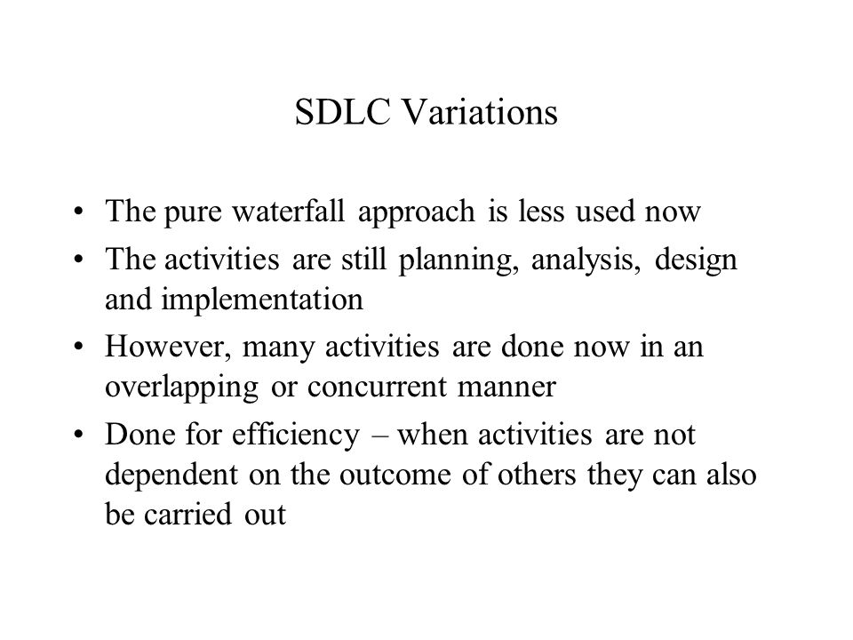 SDLC Variations The pure waterfall approach is less used now The activities are still planning, analysis, design and implementation However, many acti