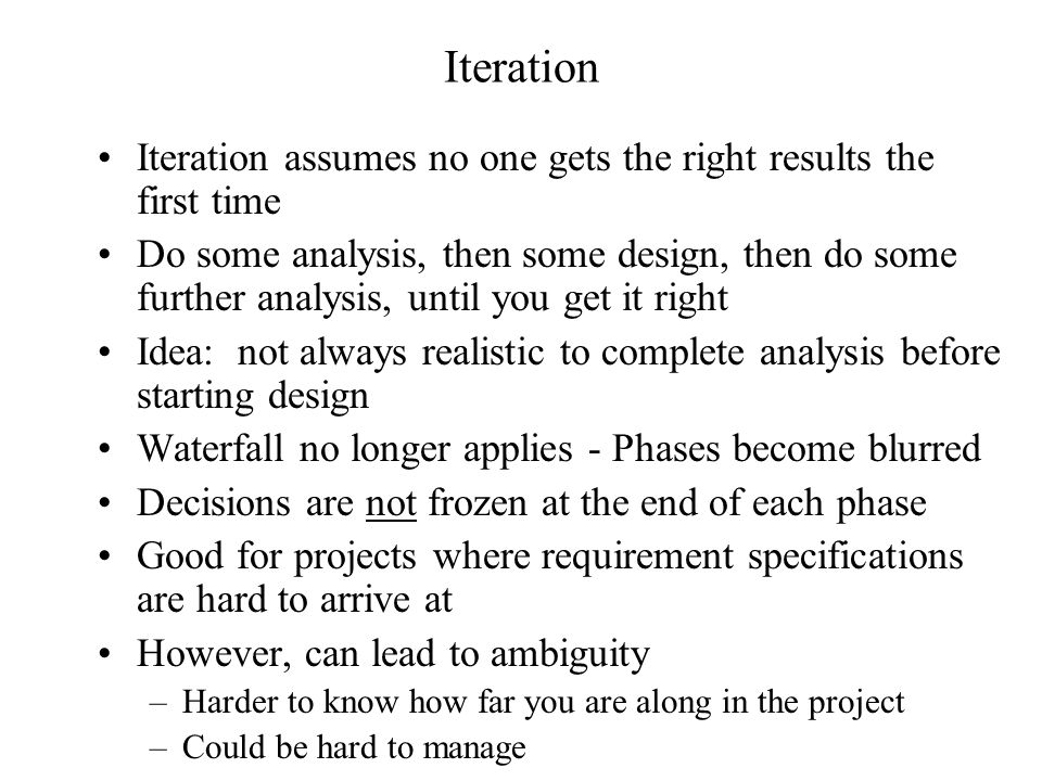 Iteration Iteration assumes no one gets the right results the first time Do some analysis, then some design, then do some further analysis, until you