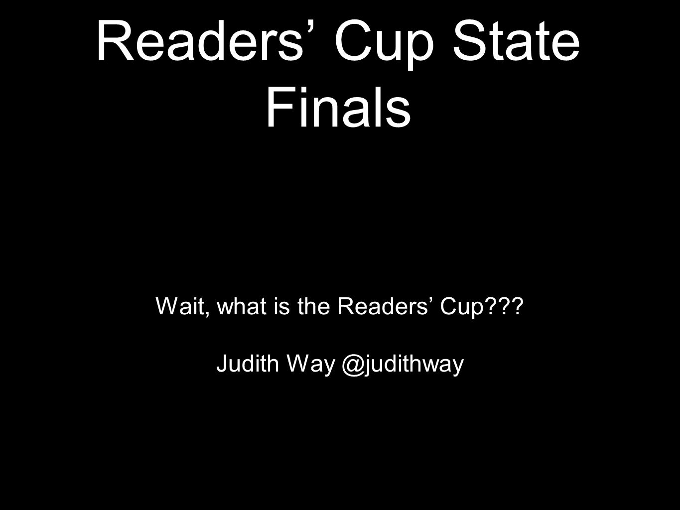 Readers' Cup State Finals Wait, what is the Readers' Cup??? Judith Way @judithway
