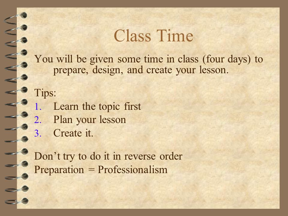Class Time You will be given some time in class (four days) to prepare, design, and create your lesson.
