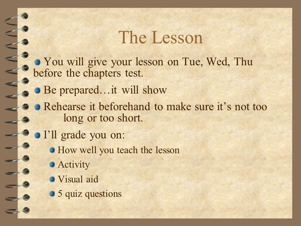 The Lesson You will give your lesson on Tue, Wed, Thu before the chapters test.