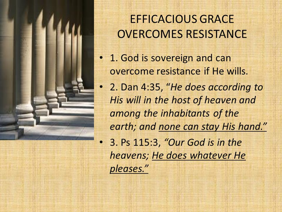 EFFICACIOUS GRACE OVERCOMES RESISTANCE 1. God is sovereign and can overcome resistance if He wills.