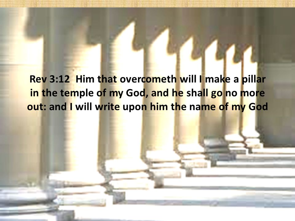 Rev 3:12 Him that overcometh will I make a pillar in the temple of my God, and he shall go no more out: and I will write upon him the name of my God