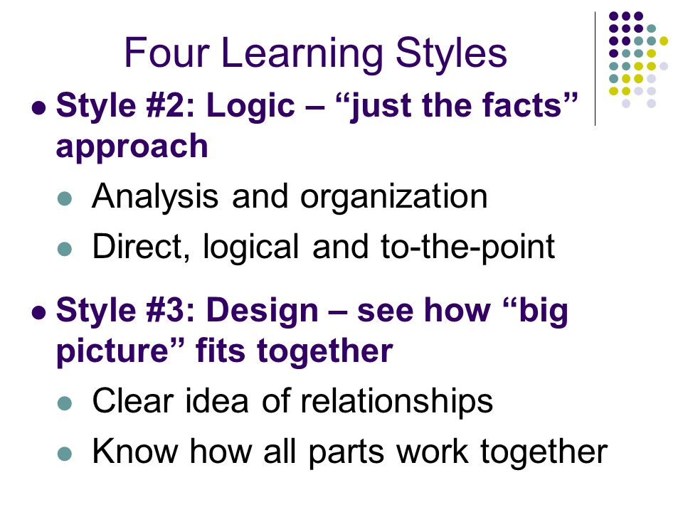 Four Learning Styles Style #2: Logic – just the facts approach Analysis and organization Direct, logical and to-the-point Style #3: Design – see how big picture fits together Clear idea of relationships Know how all parts work together