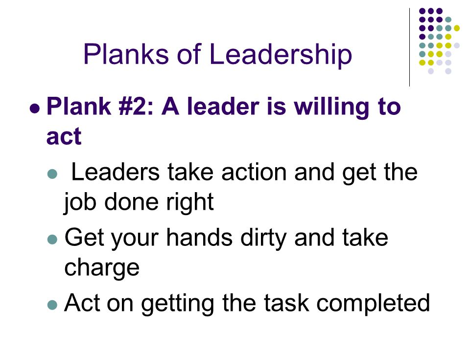 Planks of Leadership Plank #2: A leader is willing to act Leaders take action and get the job done right Get your hands dirty and take charge Act on g