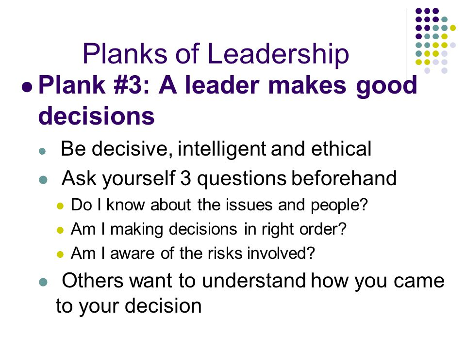 Planks of Leadership Plank #3: A leader makes good decisions Be decisive, intelligent and ethical Ask yourself 3 questions beforehand Do I know about