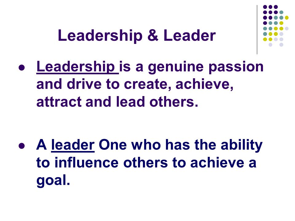 Leadership & Leader Leadership is a genuine passion and drive to create, achieve, attract and lead others. A leader One who has the ability to influen