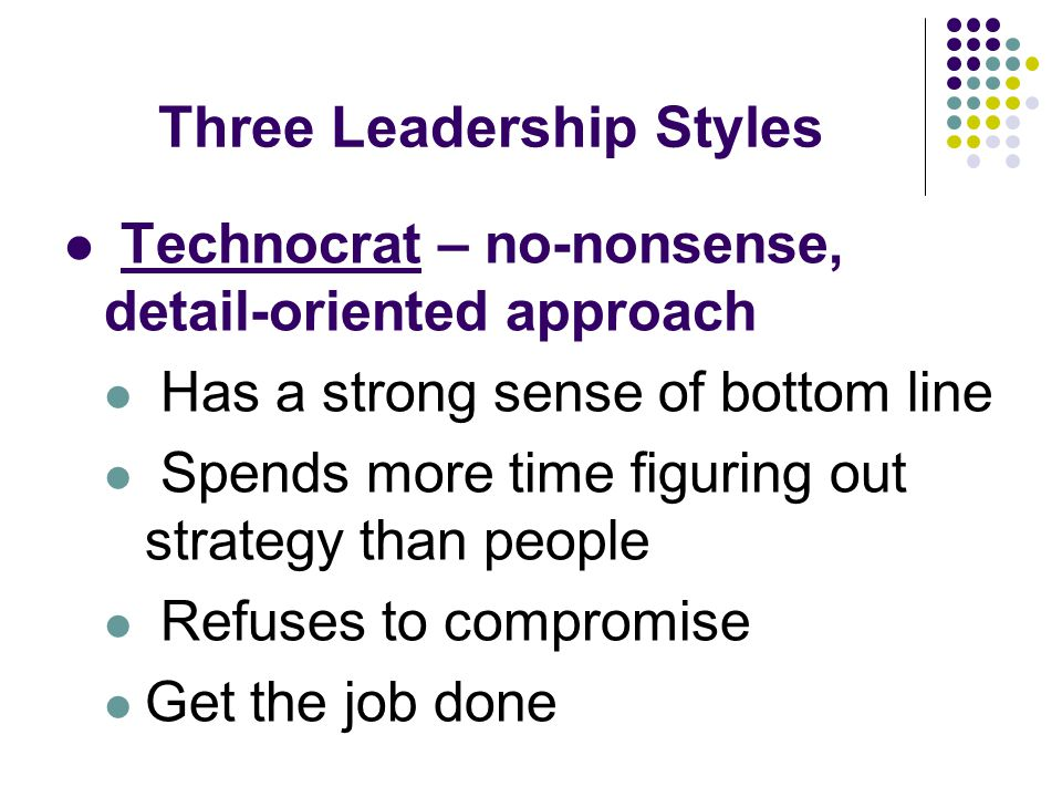 Three Leadership Styles Technocrat – no-nonsense, detail-oriented approach Has a strong sense of bottom line Spends more time figuring out strategy th