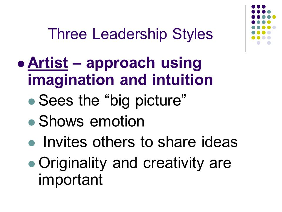 Three Leadership Styles Artist – approach using imagination and intuition Sees the big picture Shows emotion Invites others to share ideas Originality and creativity are important