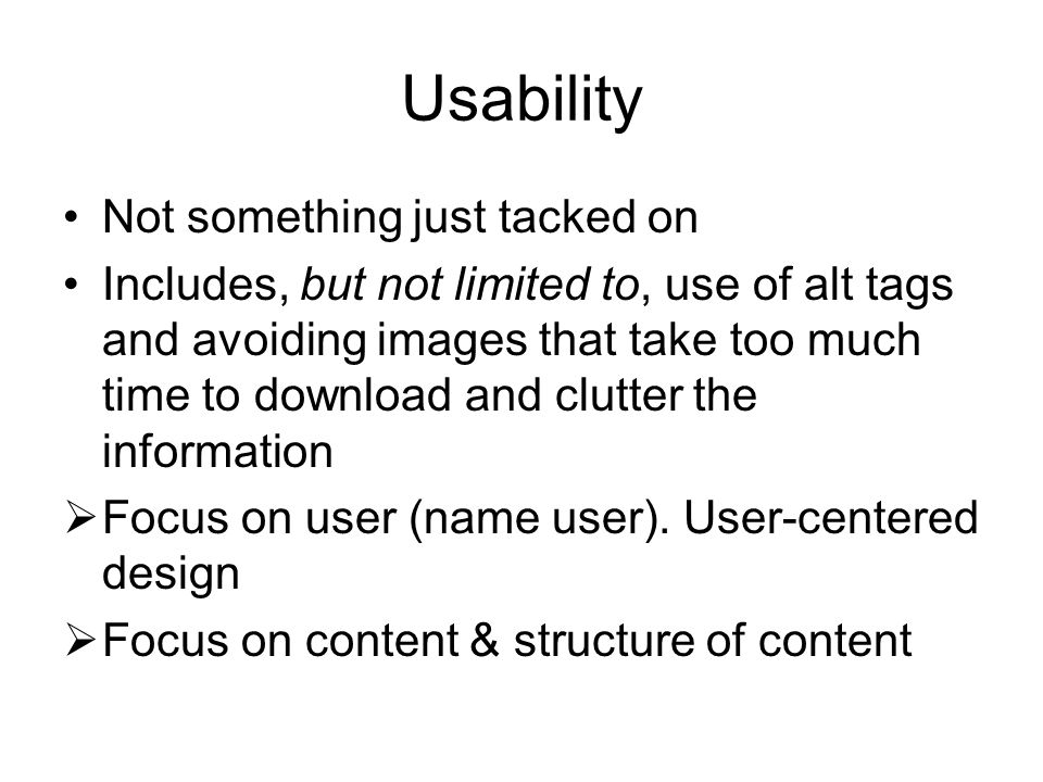 Usability Not something just tacked on Includes, but not limited to, use of alt tags and avoiding images that take too much time to download and clutter the information  Focus on user (name user).