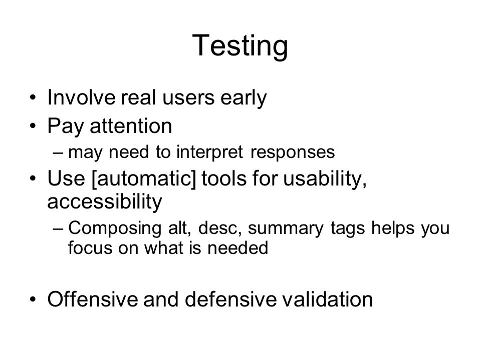 Testing Involve real users early Pay attention –may need to interpret responses Use [automatic] tools for usability, accessibility –Composing alt, desc, summary tags helps you focus on what is needed Offensive and defensive validation