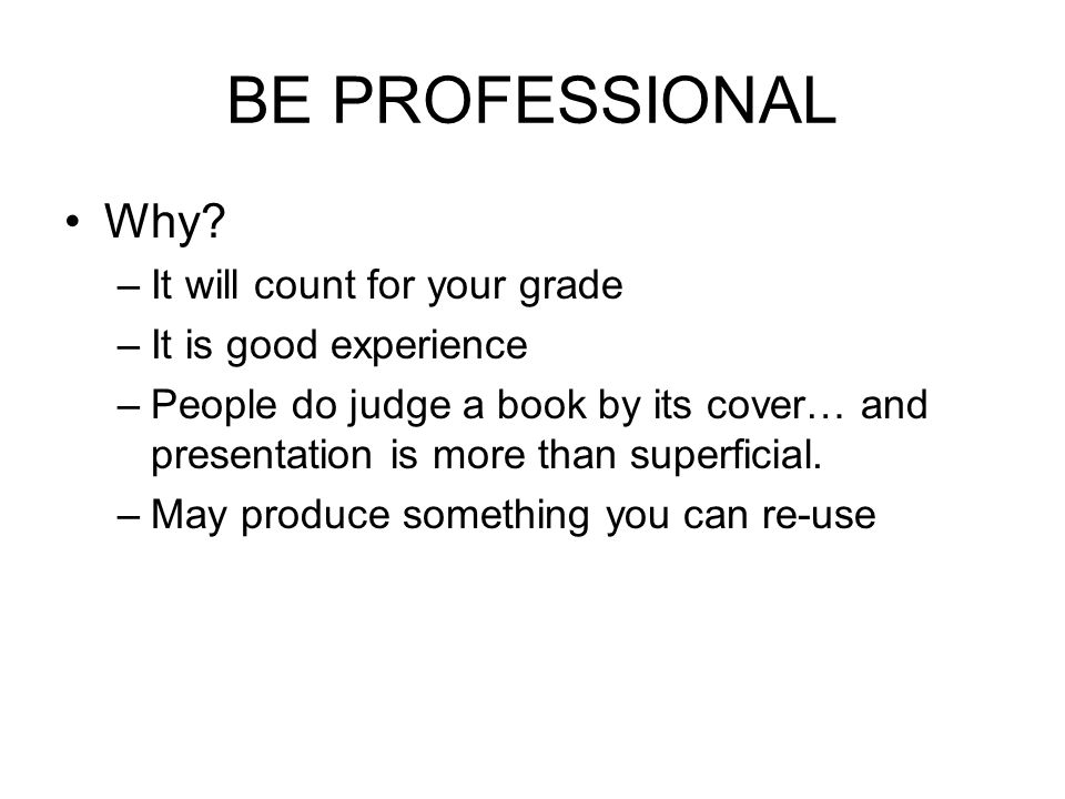 BE PROFESSIONAL Why? –It will count for your grade –It is good experience –People do judge a book by its cover… and presentation is more than superfic