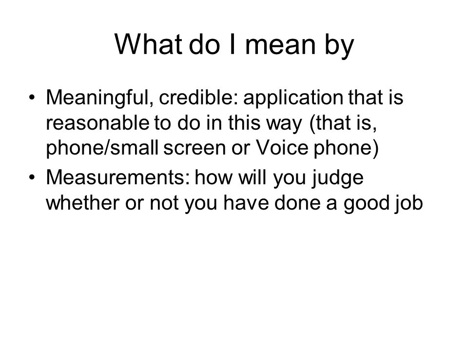 What do I mean by Meaningful, credible: application that is reasonable to do in this way (that is, phone/small screen or Voice phone) Measurements: how will you judge whether or not you have done a good job