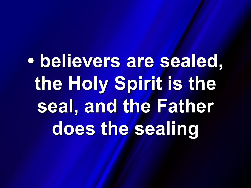 believers are sealed, the Holy Spirit is the seal, and the Father does the sealing believers are sealed, the Holy Spirit is the seal, and the Father does the sealing
