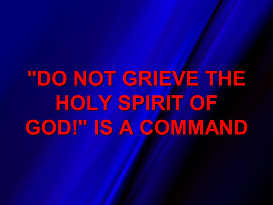 DO NOT GRIEVE THE HOLY SPIRIT OF GOD! IS A COMMAND