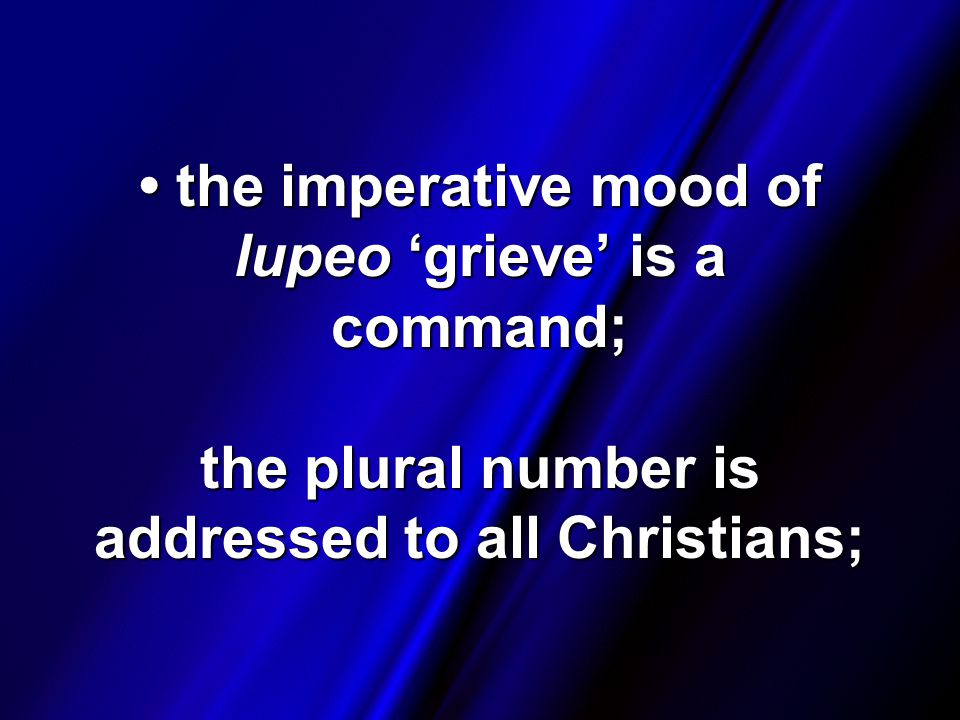 the imperative mood of lupeo 'grieve' is a command; the plural number is addressed to all Christians; the imperative mood of lupeo 'grieve' is a command; the plural number is addressed to all Christians;