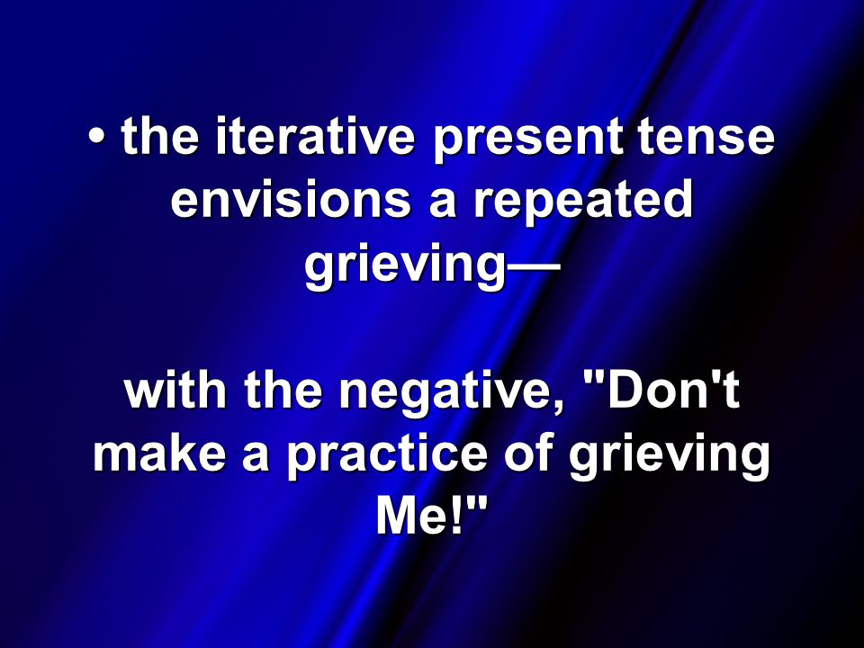 the iterative present tense envisions a repeated grieving— with the negative, Don t make a practice of grieving Me! the iterative present tense envisions a repeated grieving— with the negative, Don t make a practice of grieving Me!