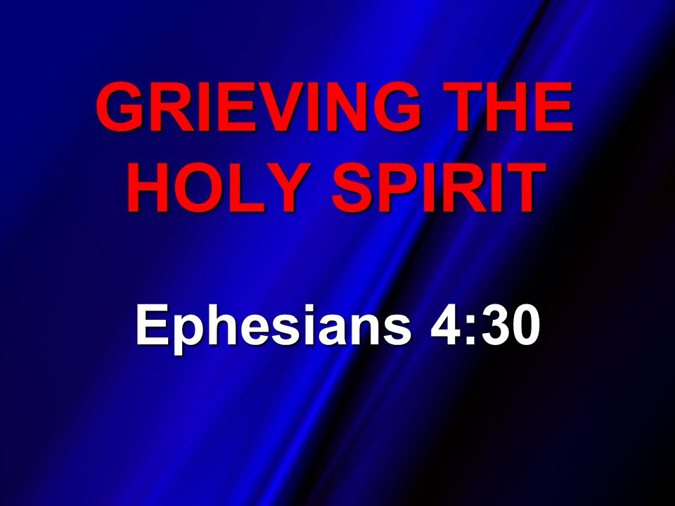 GRIEVING THE HOLY SPIRIT Ephesians 4:30