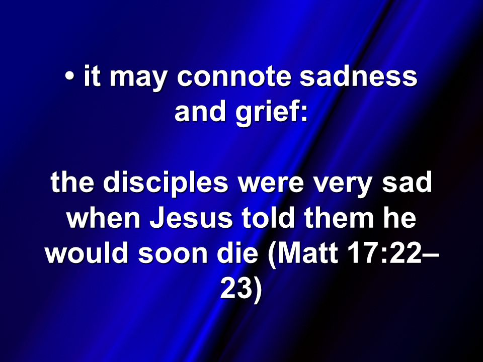 it may connote sadness and grief: the disciples were very sad when Jesus told them he would soon die (Matt 17:22– 23) it may connote sadness and grief: the disciples were very sad when Jesus told them he would soon die (Matt 17:22– 23)