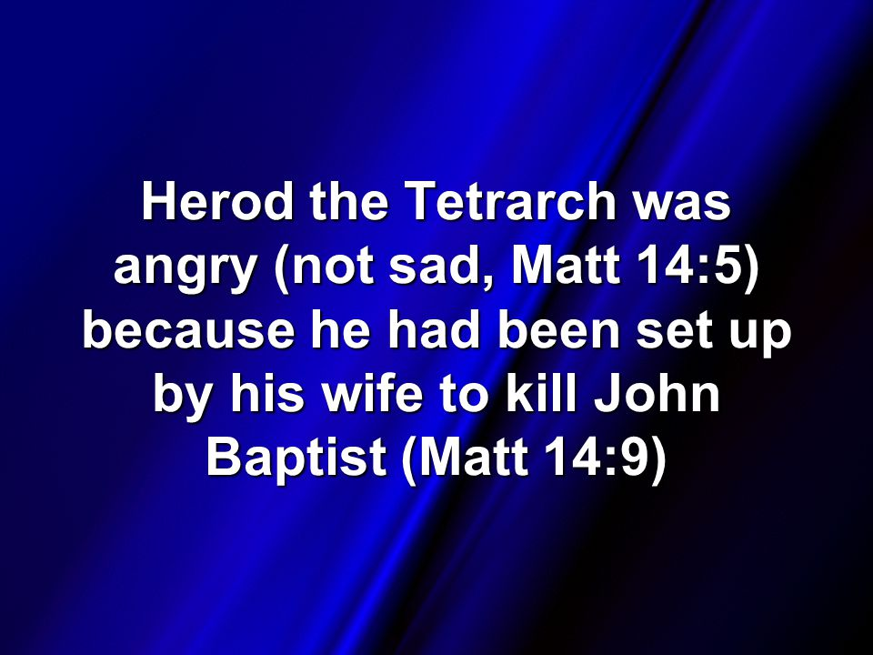 Herod the Tetrarch was angry (not sad, Matt 14:5) because he had been set up by his wife to kill John Baptist (Matt 14:9)