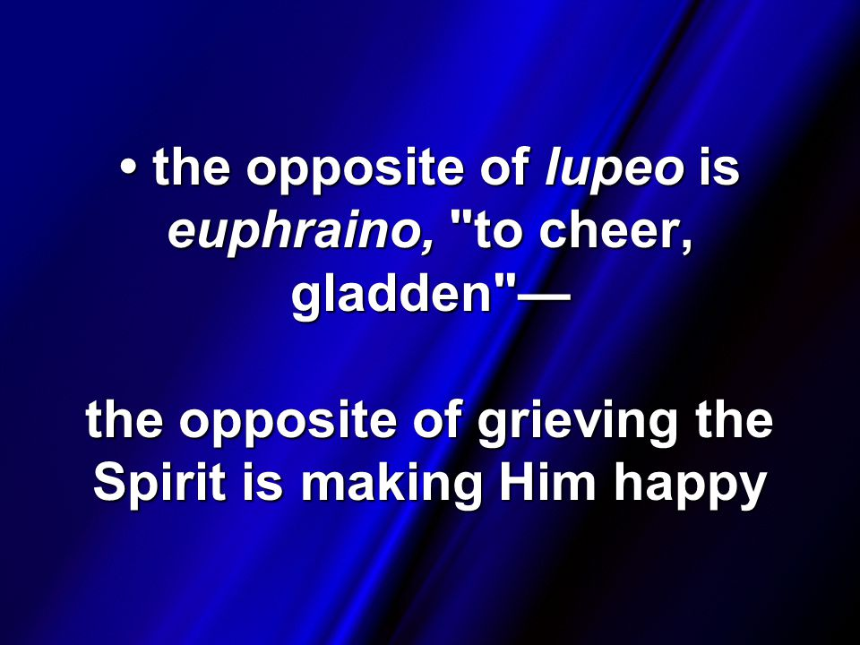 the opposite of lupeo is euphraino, to cheer, gladden — the opposite of grieving the Spirit is making Him happy the opposite of lupeo is euphraino, to cheer, gladden — the opposite of grieving the Spirit is making Him happy