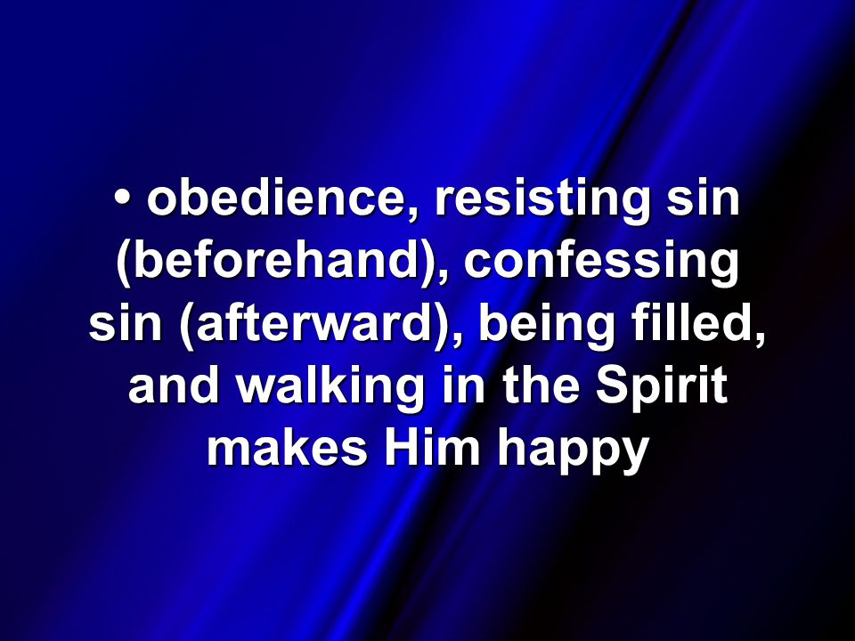 obedience, resisting sin (beforehand), confessing sin (afterward), being filled, and walking in the Spirit makes Him happy obedience, resisting sin (beforehand), confessing sin (afterward), being filled, and walking in the Spirit makes Him happy