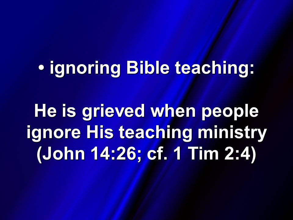 ignoring Bible teaching: He is grieved when people ignore His teaching ministry (John 14:26; cf.