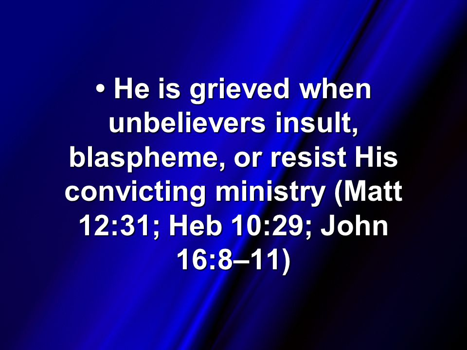 He is grieved when unbelievers insult, blaspheme, or resist His convicting ministry (Matt 12:31; Heb 10:29; John 16:8–11) He is grieved when unbelievers insult, blaspheme, or resist His convicting ministry (Matt 12:31; Heb 10:29; John 16:8–11)