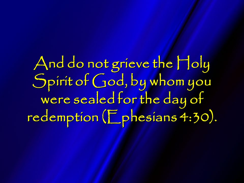 And do not grieve the Holy Spirit of God, by whom you were sealed for the day of redemption (Ephesians 4:30).