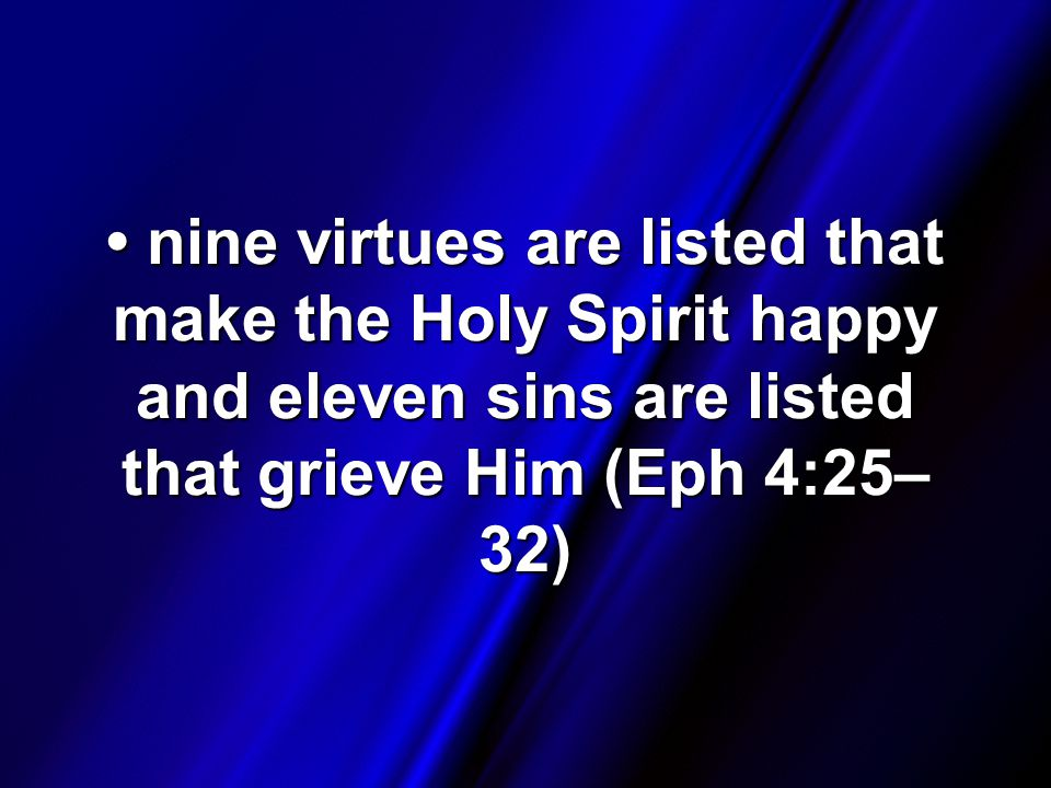 nine virtues are listed that make the Holy Spirit happy and eleven sins are listed that grieve Him (Eph 4:25– 32) nine virtues are listed that make the Holy Spirit happy and eleven sins are listed that grieve Him (Eph 4:25– 32)
