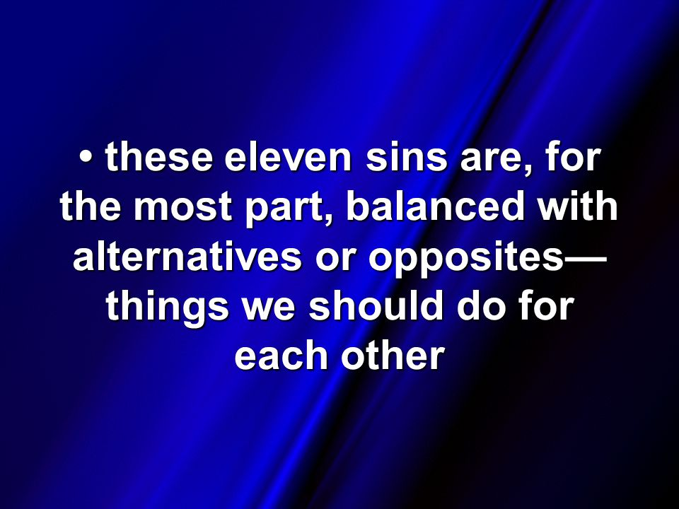these eleven sins are, for the most part, balanced with alternatives or opposites— things we should do for each other these eleven sins are, for the most part, balanced with alternatives or opposites— things we should do for each other