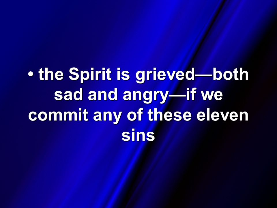 the Spirit is grieved—both sad and angry—if we commit any of these eleven sins the Spirit is grieved—both sad and angry—if we commit any of these eleven sins