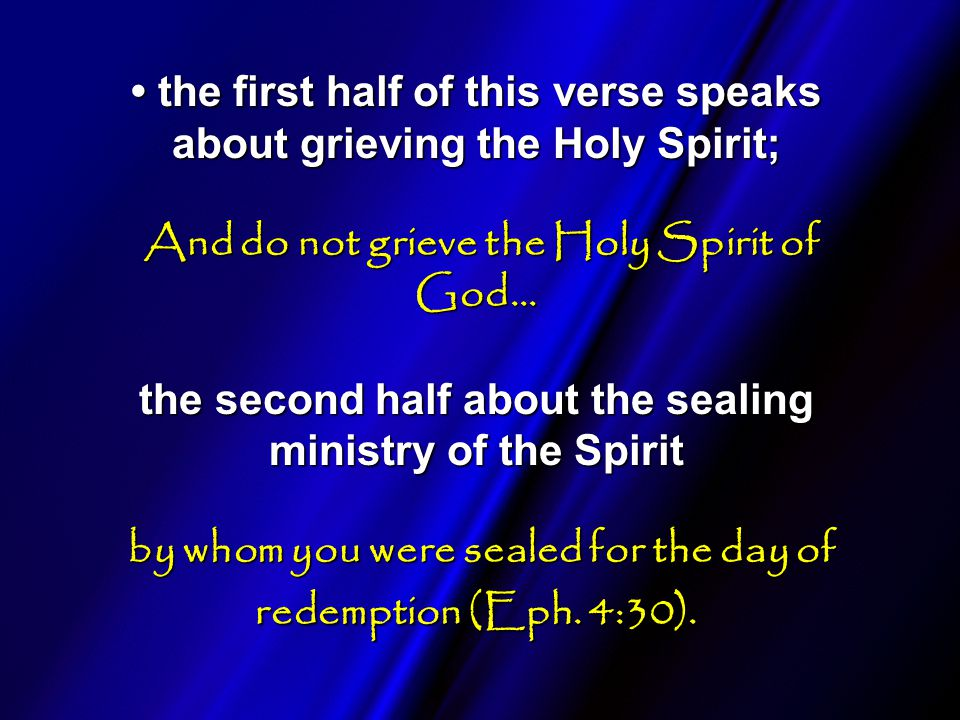 the first half of this verse speaks about grieving the Holy Spirit; And do not grieve the Holy Spirit of God… the second half about the sealing ministry of the Spirit by whom you were sealed for the day of redemption (Eph.